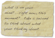 what is on your mind?.....right now, this moment?....take a second to think about what your thinking about.....